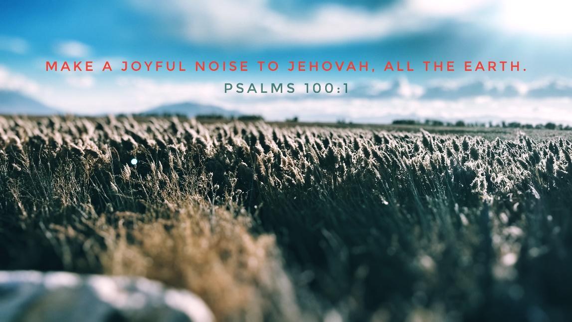 Psalm 100-1 Make a Joyful noice to Jehovah